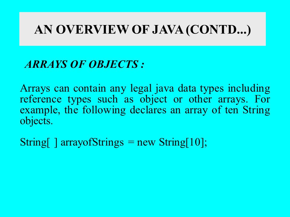 AN OVERVIEW OF JAVA (CONTD...) ARRAYS OF OBJECTS : Arrays can contain any legal java data types including reference types such as object or other arra