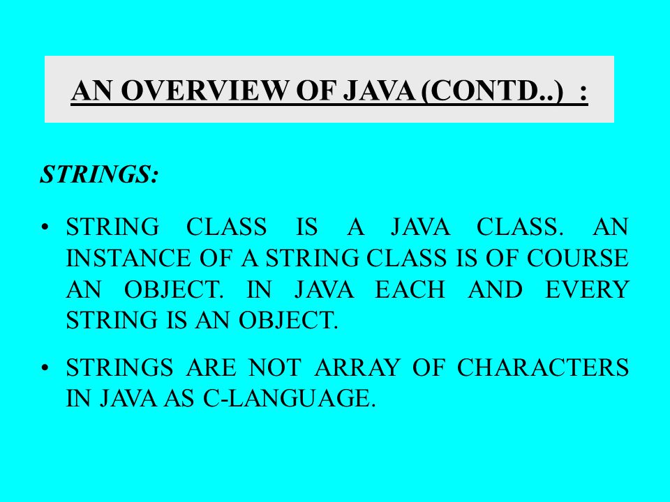 AN OVERVIEW OF JAVA (CONTD..) : STRINGS: STRING CLASS IS A JAVA CLASS. AN INSTANCE OF A STRING CLASS IS OF COURSE AN OBJECT. IN JAVA EACH AND EVERY ST