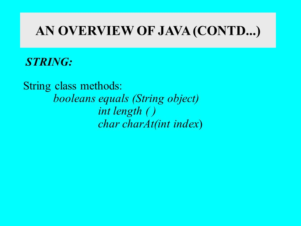 AN OVERVIEW OF JAVA (CONTD...) STRING: String class methods: booleans equals (String object) int length ( ) char charAt(int index)