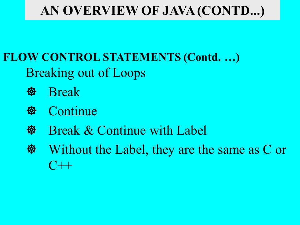 Breaking out of Loops  Break  Continue  Break & Continue with Label  Without the Label, they are the same as C or C++ FLOW CONTROL STATEMENTS (Con