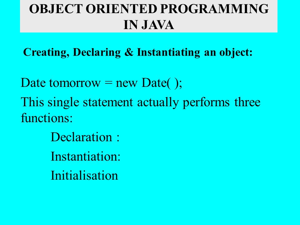 Date tomorrow = new Date( ); This single statement actually performs three functions: Declaration : Instantiation: Initialisation Creating, Declaring