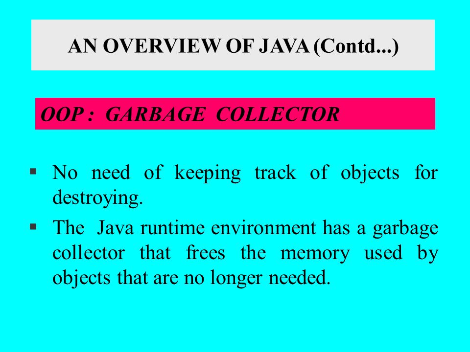 §No need of keeping track of objects for destroying. §The Java runtime environment has a garbage collector that frees the memory used by objects that