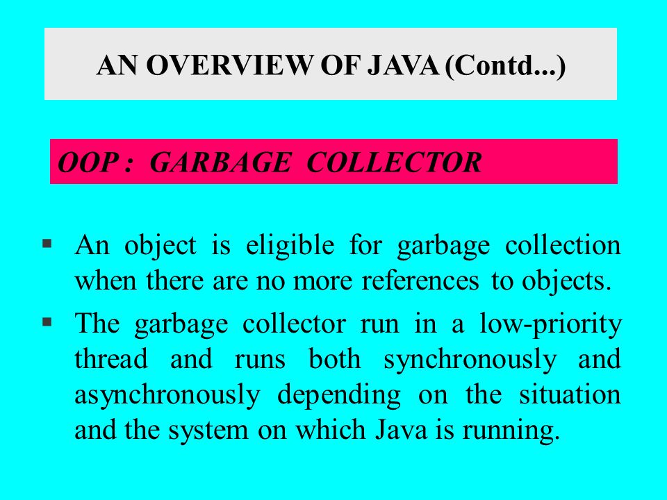 §An object is eligible for garbage collection when there are no more references to objects. §The garbage collector run in a low-priority thread and ru