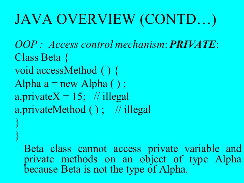 JAVA OVERVIEW (CONTD…) OOP : Access control mechanism: PRIVATE: Class Beta { void accessMethod ( ) { Alpha a = new Alpha ( ) ; a.privateX = 15; // ill