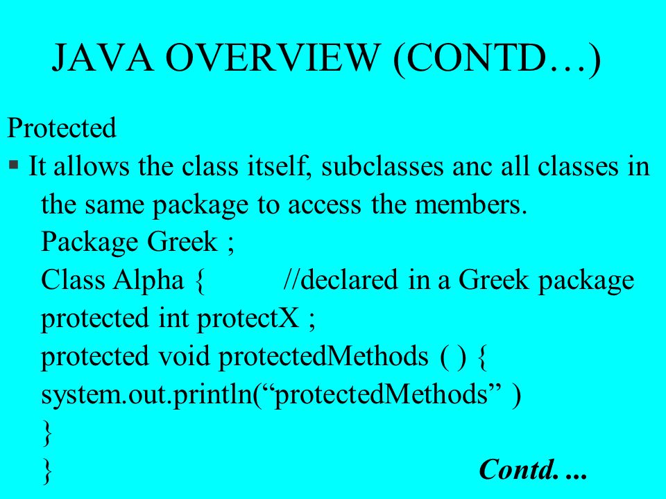 JAVA OVERVIEW (CONTD…) Protected § It allows the class itself, subclasses anc all classes in the same package to access the members. Package Greek ; C
