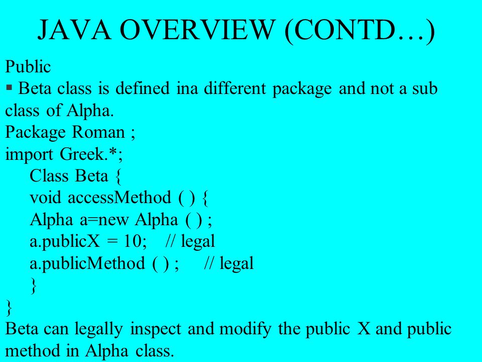 JAVA OVERVIEW (CONTD…) Public § Beta class is defined ina different package and not a sub class of Alpha. Package Roman ; import Greek.*; Class Beta {