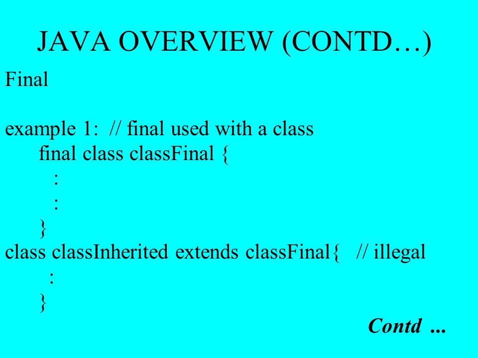 JAVA OVERVIEW (CONTD…) Final example 1: // final used with a class final class classFinal { : } class classInherited extends classFinal{ // illegal :