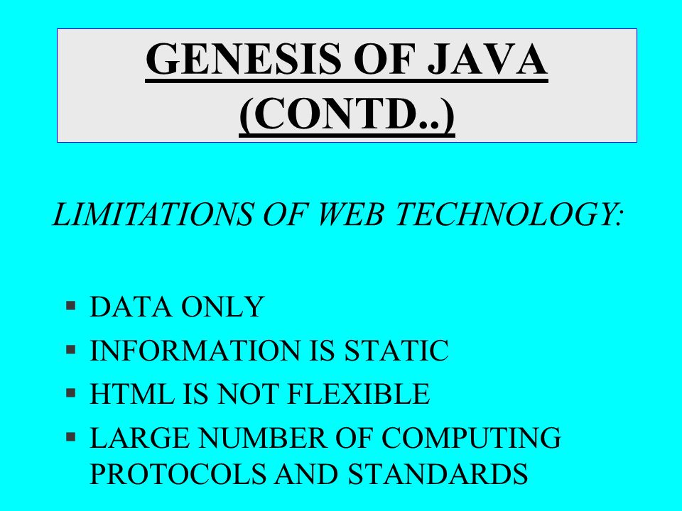 GENESIS OF JAVA (CONTD..) §DATA ONLY §INFORMATION IS STATIC §HTML IS NOT FLEXIBLE §LARGE NUMBER OF COMPUTING PROTOCOLS AND STANDARDS LIMITATIONS OF WE
