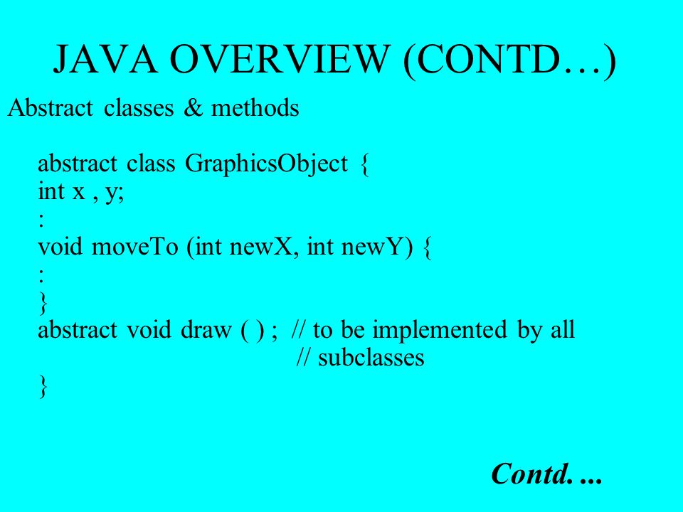 JAVA OVERVIEW (CONTD…) Abstract classes & methods abstract class GraphicsObject { int x, y; : void moveTo (int newX, int newY) { : } abstract void dra