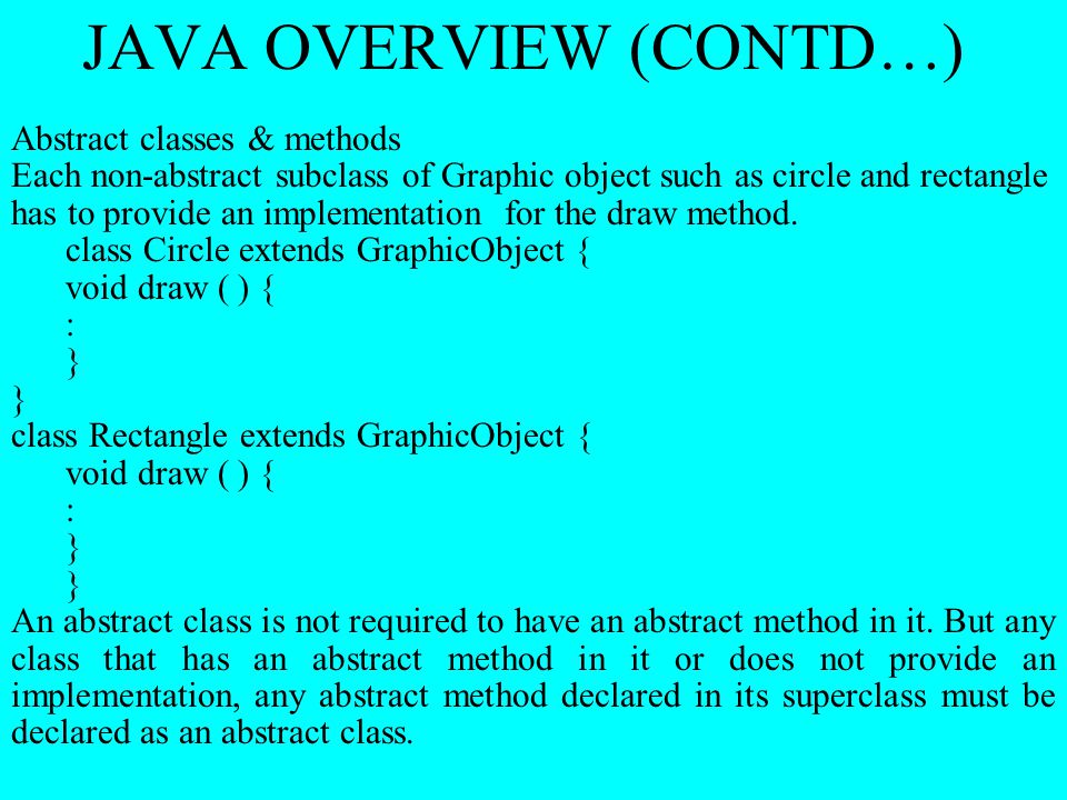JAVA OVERVIEW (CONTD…) Abstract classes & methods Each non-abstract subclass of Graphic object such as circle and rectangle has to provide an implemen