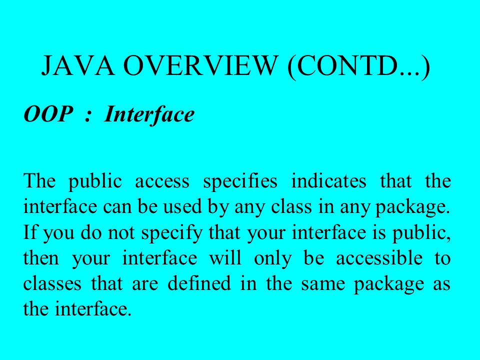 JAVA OVERVIEW (CONTD...) OOP : Interface The public access specifies indicates that the interface can be used by any class in any package. If you do n