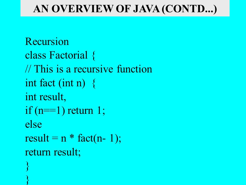 Recursion class Factorial { // This is a recursive function int fact (int n) { int result, if (n==1) return 1; else result = n * fact(n- 1); return re