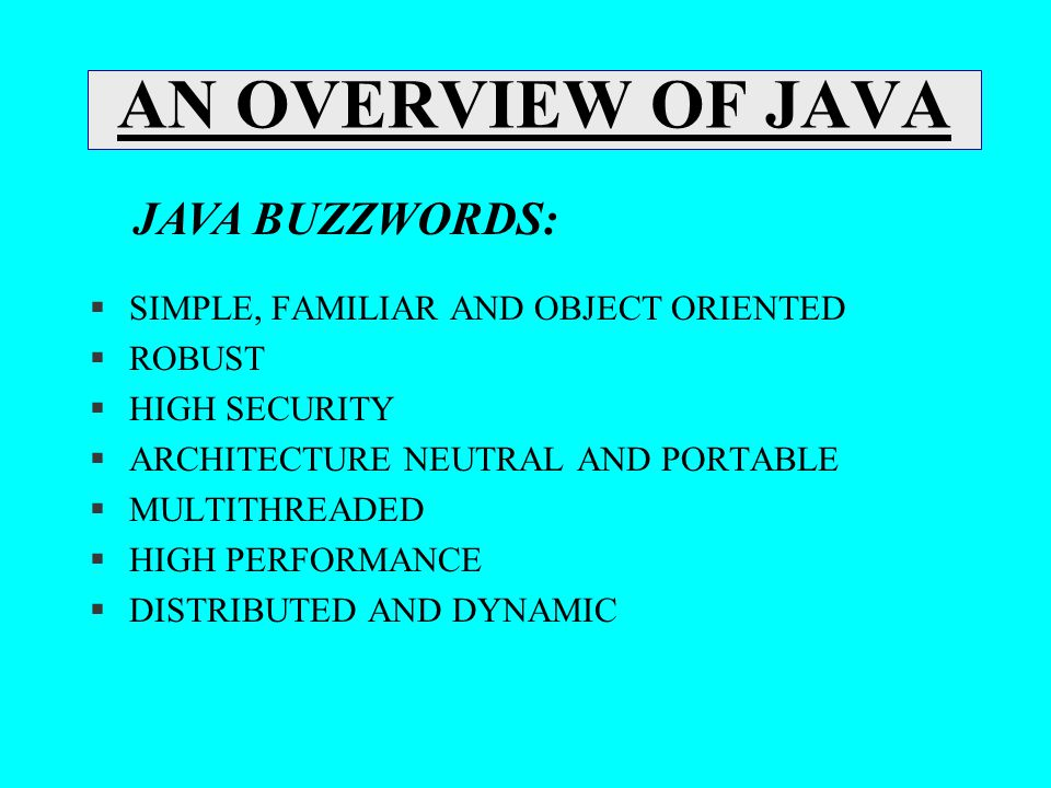 AN OVERVIEW OF JAVA §SIMPLE, FAMILIAR AND OBJECT ORIENTED §ROBUST §HIGH SECURITY §ARCHITECTURE NEUTRAL AND PORTABLE §MULTITHREADED §HIGH PERFORMANCE §