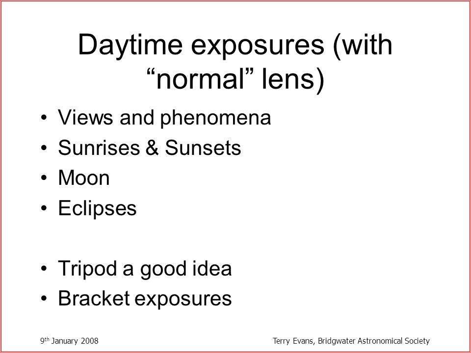 9 th January 2008Terry Evans, Bridgwater Astronomical Society Daytime exposures (with normal lens) Views and phenomena Sunrises & Sunsets Moon Eclipses Tripod a good idea Bracket exposures