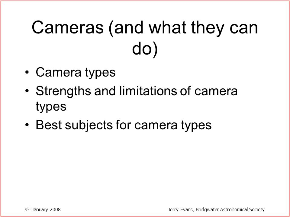 9 th January 2008Terry Evans, Bridgwater Astronomical Society Cameras (and what they can do) Camera types Strengths and limitations of camera types Best subjects for camera types