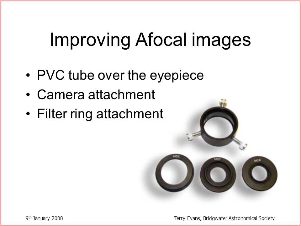 9 th January 2008Terry Evans, Bridgwater Astronomical Society Improving Afocal images PVC tube over the eyepiece Camera attachment Filter ring attachment
