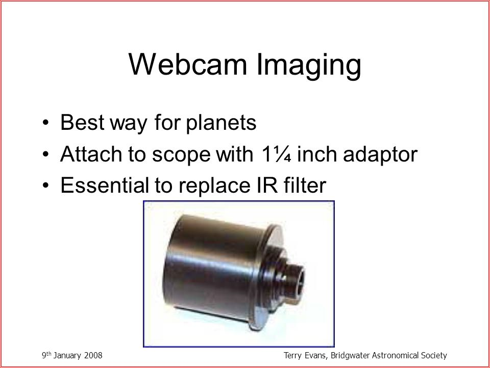 9 th January 2008Terry Evans, Bridgwater Astronomical Society Webcam Imaging Best way for planets Attach to scope with 1¼ inch adaptor Essential to replace IR filter