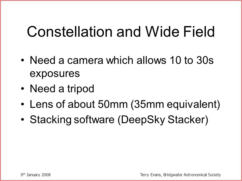 9 th January 2008Terry Evans, Bridgwater Astronomical Society Constellation and Wide Field Need a camera which allows 10 to 30s exposures Need a tripod Lens of about 50mm (35mm equivalent) Stacking software (DeepSky Stacker)