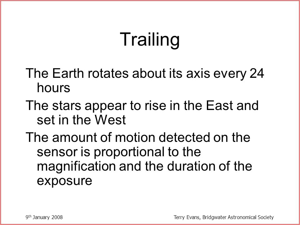 9 th January 2008Terry Evans, Bridgwater Astronomical Society Trailing The Earth rotates about its axis every 24 hours The stars appear to rise in the East and set in the West The amount of motion detected on the sensor is proportional to the magnification and the duration of the exposure