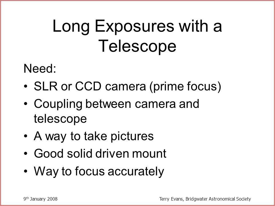 9 th January 2008Terry Evans, Bridgwater Astronomical Society Long Exposures with a Telescope Need: SLR or CCD camera (prime focus) Coupling between camera and telescope A way to take pictures Good solid driven mount Way to focus accurately