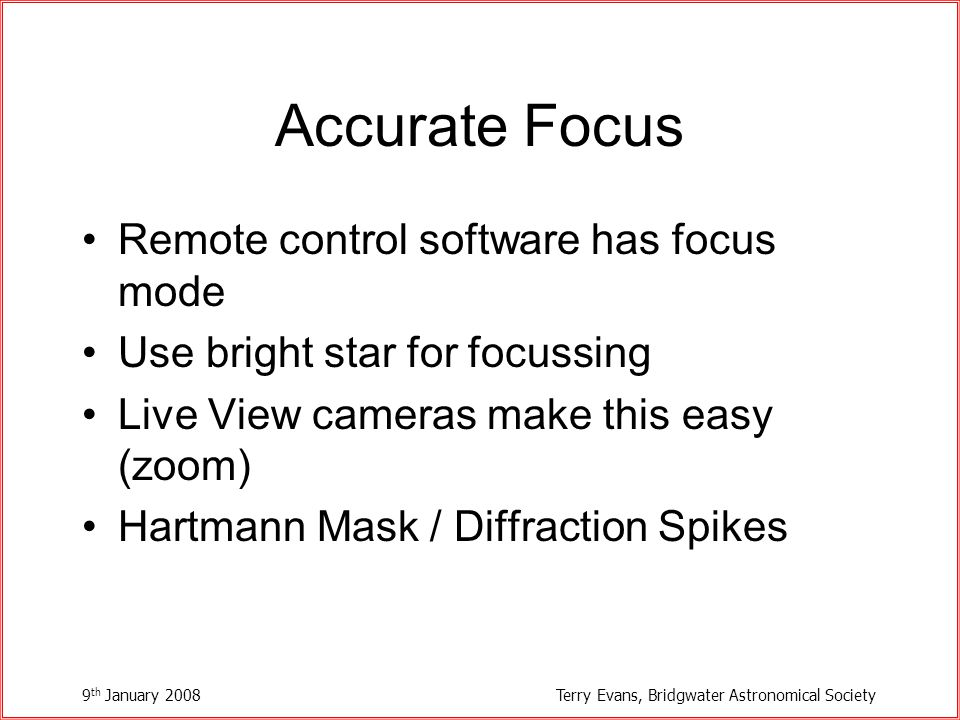 9 th January 2008Terry Evans, Bridgwater Astronomical Society Accurate Focus Remote control software has focus mode Use bright star for focussing Live View cameras make this easy (zoom) Hartmann Mask / Diffraction Spikes
