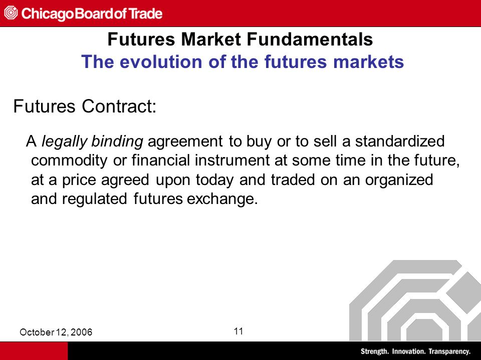 October 12, 2006 11 Futures Market Fundamentals The evolution of the futures markets Futures Contract: A legally binding agreement to buy or to sell a standardized commodity or financial instrument at some time in the future, at a price agreed upon today and traded on an organized and regulated futures exchange.