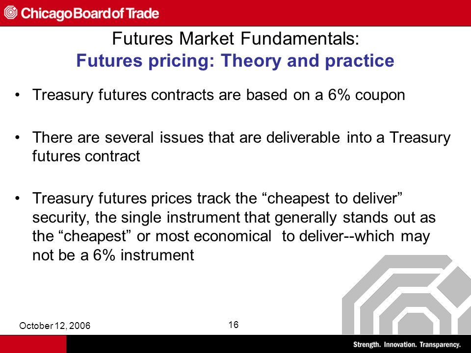October 12, 2006 16 Futures Market Fundamentals: Futures pricing: Theory and practice Treasury futures contracts are based on a 6% coupon There are several issues that are deliverable into a Treasury futures contract Treasury futures prices track the cheapest to deliver security, the single instrument that generally stands out as the cheapest or most economical to deliver--which may not be a 6% instrument