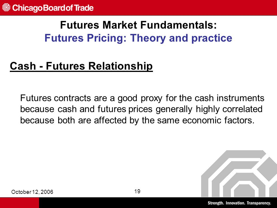 October 12, 2006 19 Futures Market Fundamentals: Futures Pricing: Theory and practice Cash - Futures Relationship Futures contracts are a good proxy for the cash instruments because cash and futures prices generally highly correlated because both are affected by the same economic factors.