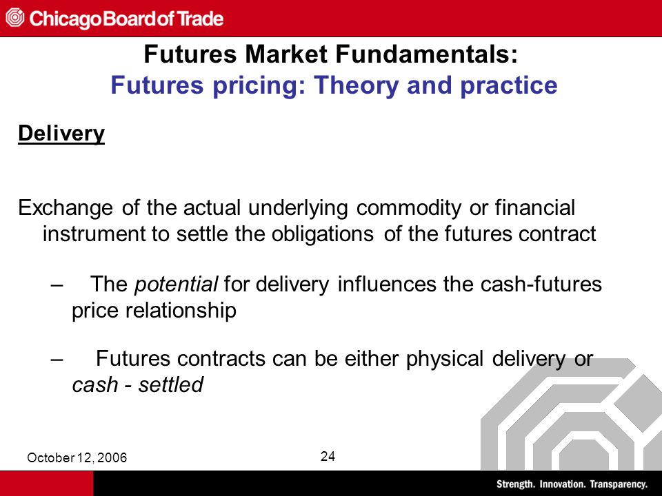 October 12, 2006 24 Futures Market Fundamentals: Futures pricing: Theory and practice Delivery Exchange of the actual underlying commodity or financial instrument to settle the obligations of the futures contract – The potential for delivery influences the cash-futures price relationship – Futures contracts can be either physical delivery or cash - settled