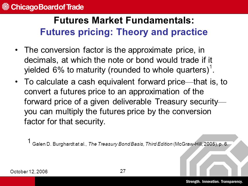 October 12, 2006 27 Futures Market Fundamentals: Futures pricing: Theory and practice The conversion factor is the approximate price, in decimals, at which the note or bond would trade if it yielded 6% to maturity (rounded to whole quarters) 1.