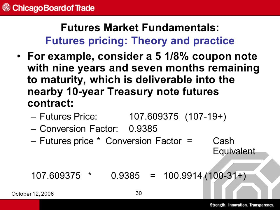 October 12, 2006 30 Futures Market Fundamentals: Futures pricing: Theory and practice For example, consider a 5 1/8% coupon note with nine years and seven months remaining to maturity, which is deliverable into the nearby 10-year Treasury note futures contract: –Futures Price:107.609375(107-19+) –Conversion Factor:0.9385 –Futures price * Conversion Factor = Cash Equivalent 107.609375 * 0.9385 = 100.9914 (100-31+)