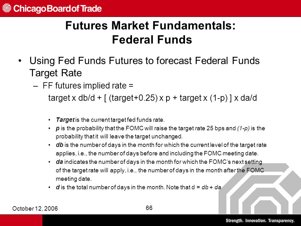 October 12, 2006 66 Futures Market Fundamentals: Federal Funds Using Fed Funds Futures to forecast Federal Funds Target Rate –FF futures implied rate = target x db/d + [ (target+0.25) x p + target x (1-p) ] x da/d Target is the current target fed funds rate.