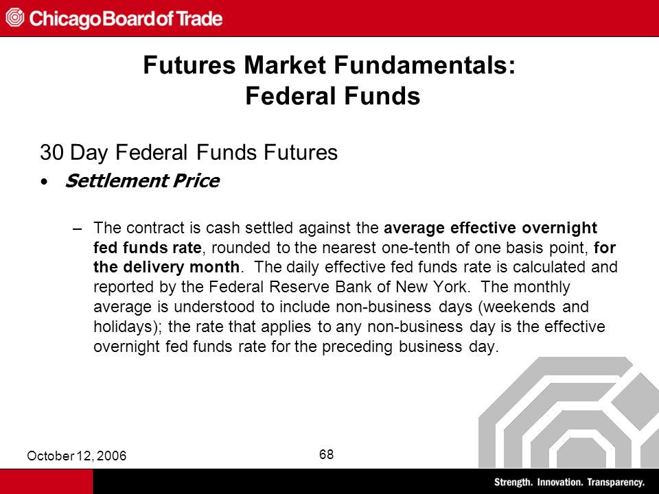 October 12, 2006 68 Futures Market Fundamentals: Federal Funds 30 Day Federal Funds Futures Settlement Price –The contract is cash settled against the average effective overnight fed funds rate, rounded to the nearest one-tenth of one basis point, for the delivery month.