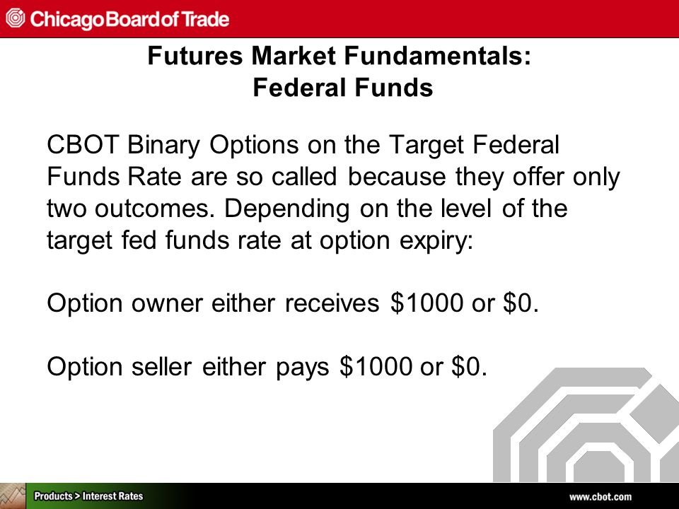 CBOT Binary Options on the Target Federal Funds Rate are so called because they offer only two outcomes.