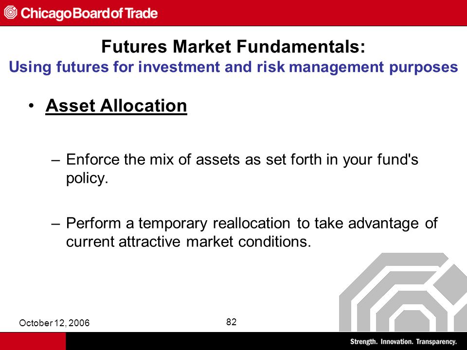 October 12, 2006 82 Futures Market Fundamentals: Using futures for investment and risk management purposes Asset Allocation –Enforce the mix of assets as set forth in your fund s policy.
