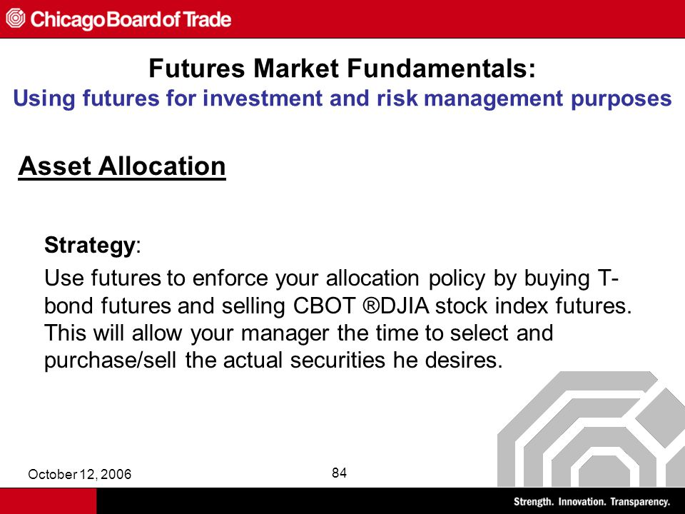 October 12, 2006 84 Futures Market Fundamentals: Using futures for investment and risk management purposes Asset Allocation Strategy: Use futures to enforce your allocation policy by buying T- bond futures and selling CBOT ®DJIA stock index futures.