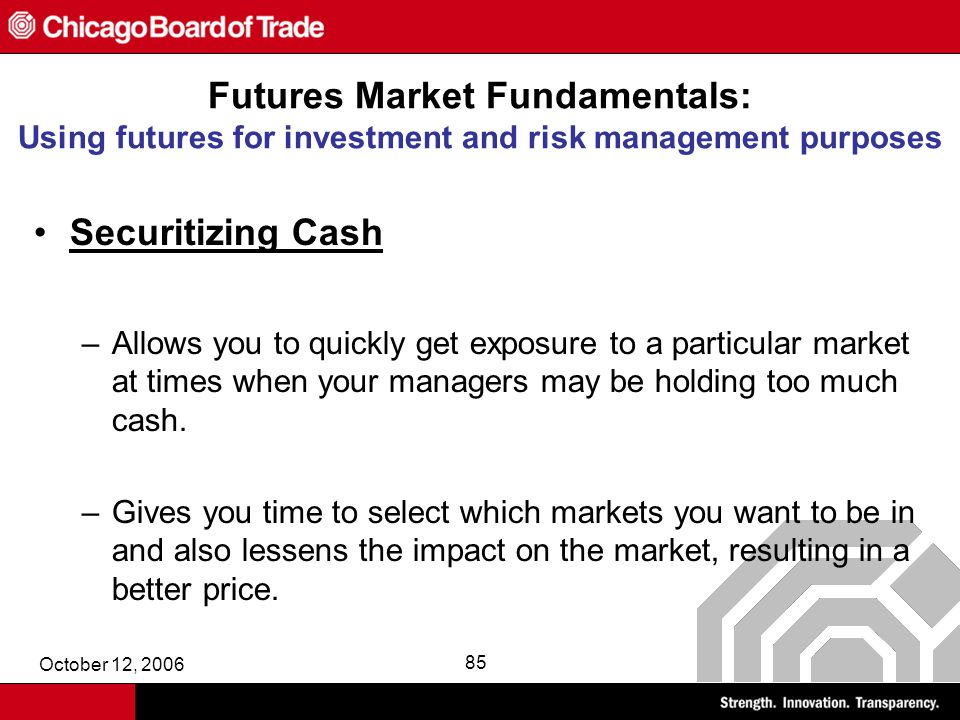 October 12, 2006 85 Futures Market Fundamentals: Using futures for investment and risk management purposes Securitizing Cash –Allows you to quickly get exposure to a particular market at times when your managers may be holding too much cash.