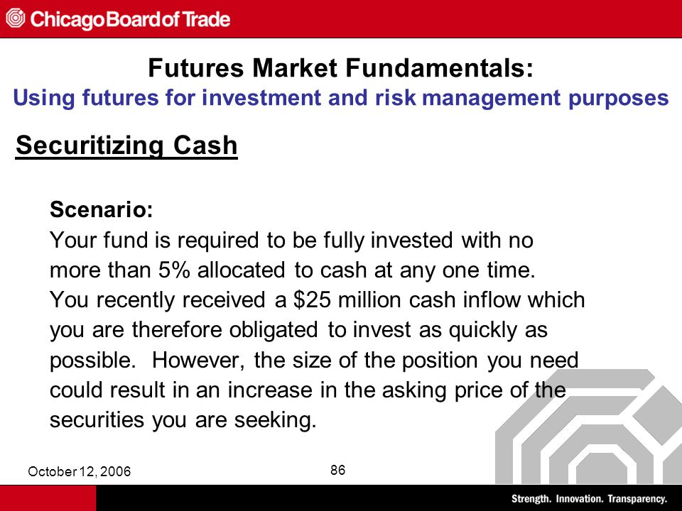 October 12, 2006 86 Futures Market Fundamentals: Using futures for investment and risk management purposes Securitizing Cash Scenario: Your fund is required to be fully invested with no more than 5% allocated to cash at any one time.