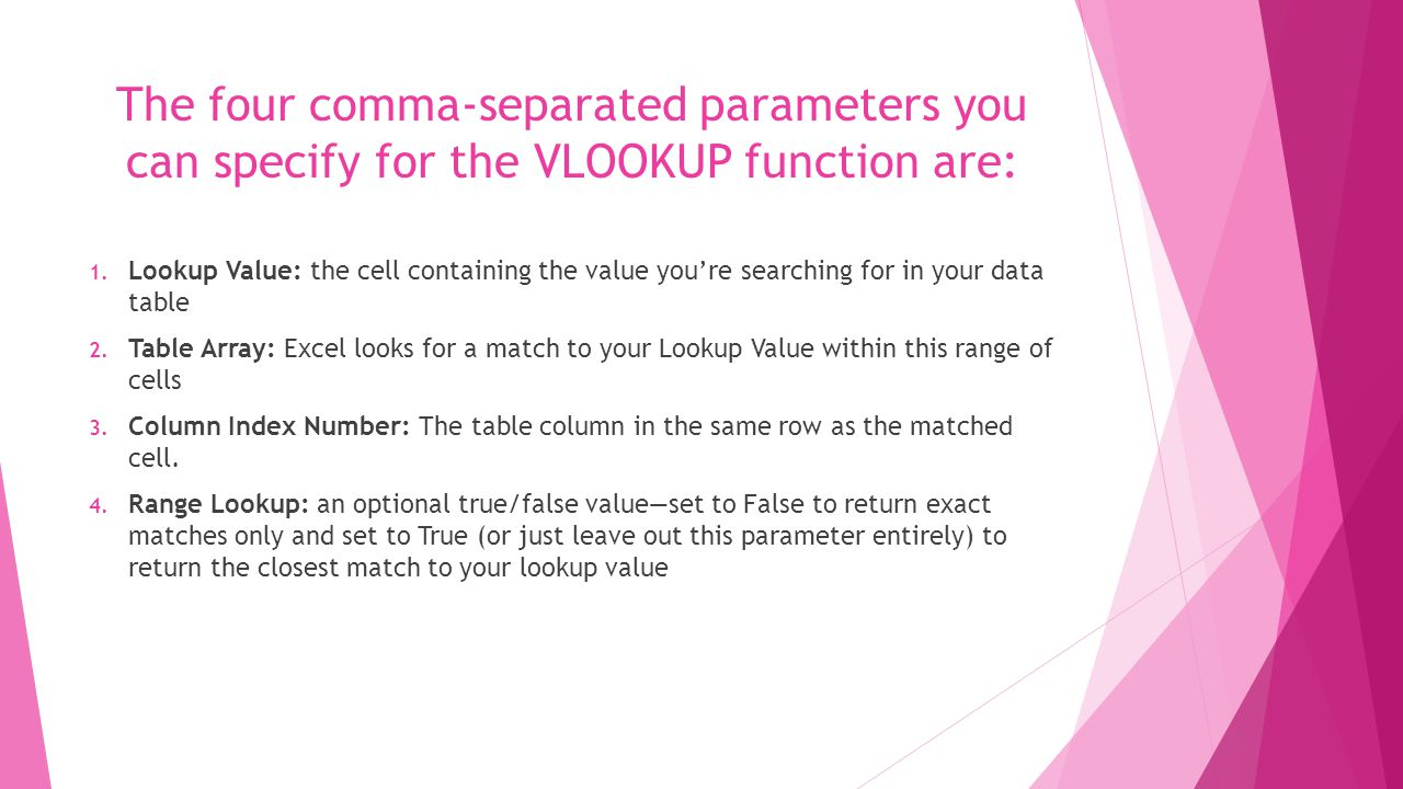 The four comma-separated parameters you can specify for the VLOOKUP function are: 1.