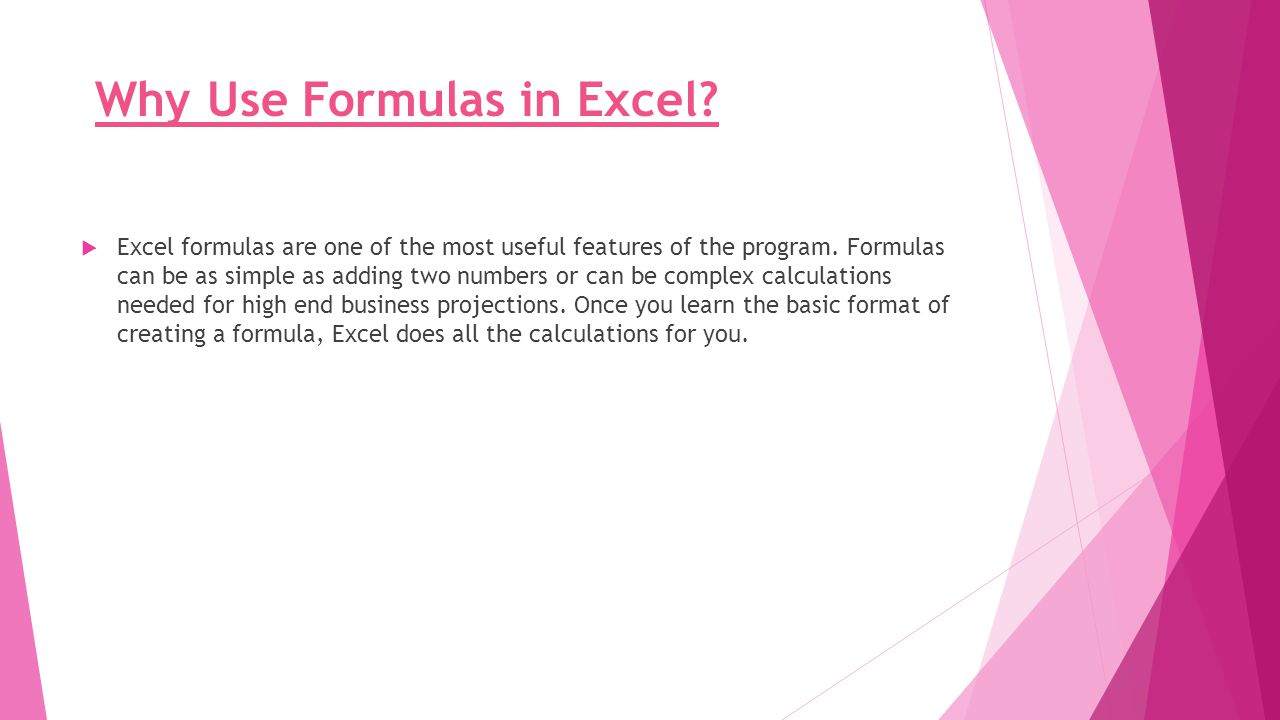 Why Use Formulas in Excel?  Excel formulas are one of the most useful features of the program. Formulas can be as simple as adding two numbers or can