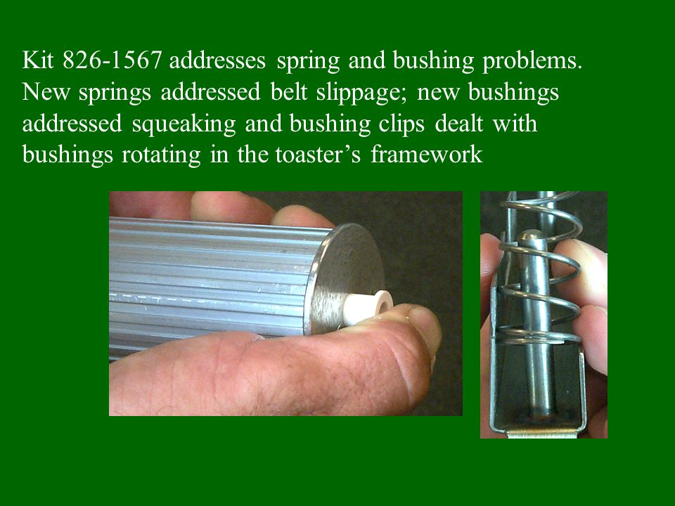 Kit 826-1567 addresses spring and bushing problems. New springs addressed belt slippage; new bushings addressed squeaking and bushing clips dealt with