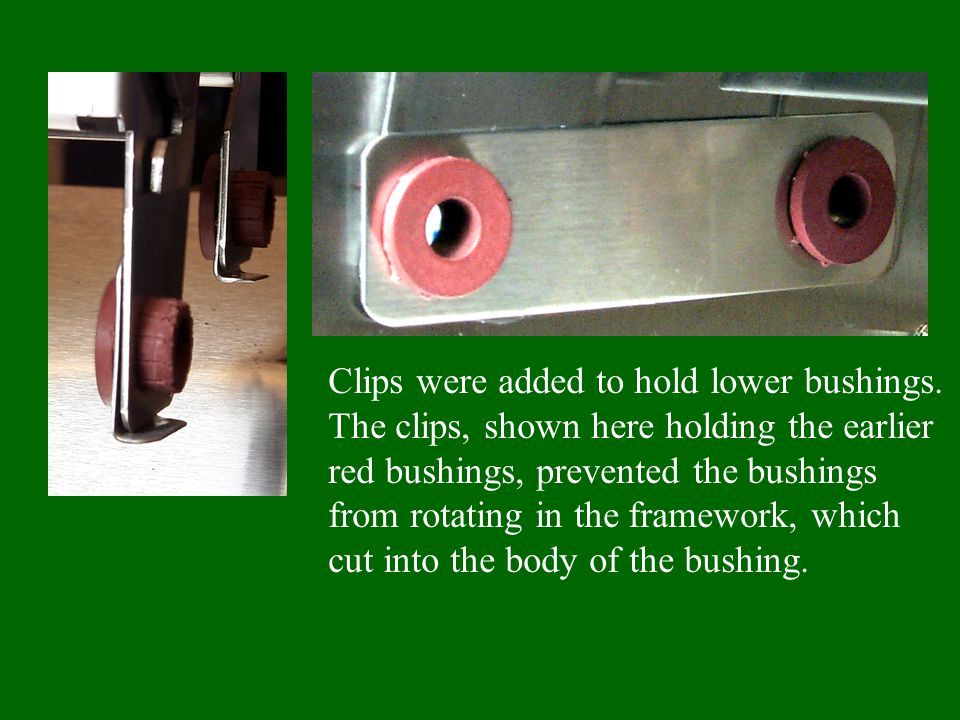 Clips were added to hold lower bushings. The clips, shown here holding the earlier red bushings, prevented the bushings from rotating in the framework