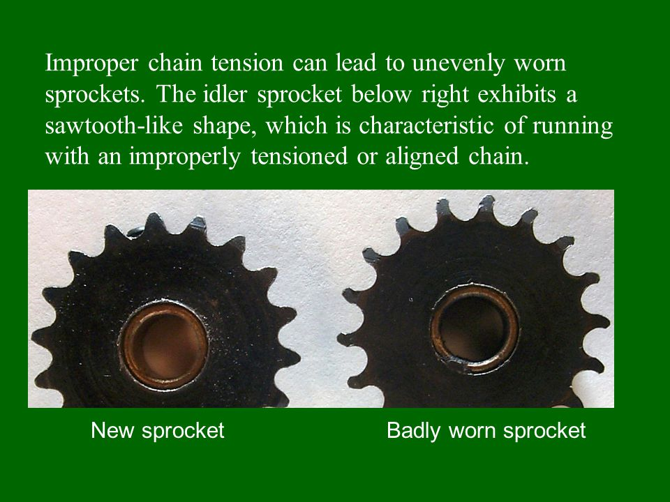 Improper chain tension can lead to unevenly worn sprockets.