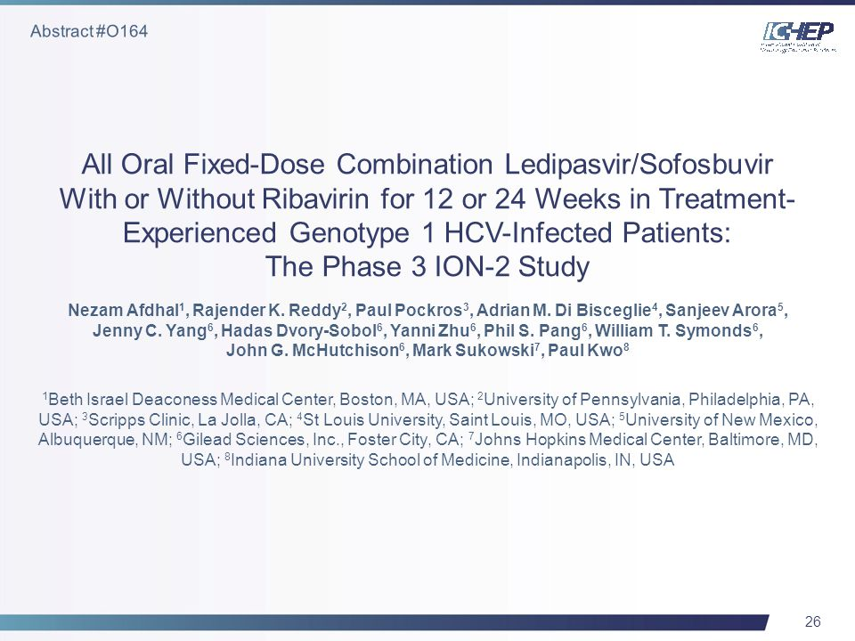 26 All Oral Fixed-Dose Combination Ledipasvir/Sofosbuvir With or Without Ribavirin for 12 or 24 Weeks in Treatment- Experienced Genotype 1 HCV-Infected Patients: The Phase 3 ION-2 Study Nezam Afdhal 1, Rajender K.