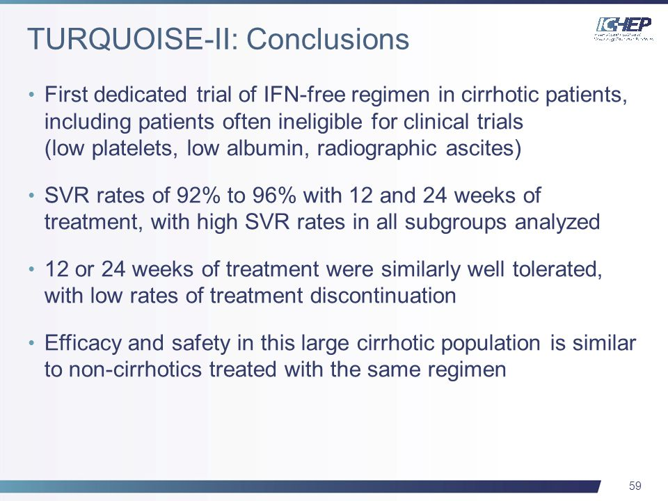 59 First dedicated trial of IFN-free regimen in cirrhotic patients, including patients often ineligible for clinical trials (low platelets, low albumin, radiographic ascites) SVR rates of 92% to 96% with 12 and 24 weeks of treatment, with high SVR rates in all subgroups analyzed 12 or 24 weeks of treatment were similarly well tolerated, with low rates of treatment discontinuation Efficacy and safety in this large cirrhotic population is similar to non-cirrhotics treated with the same regimen