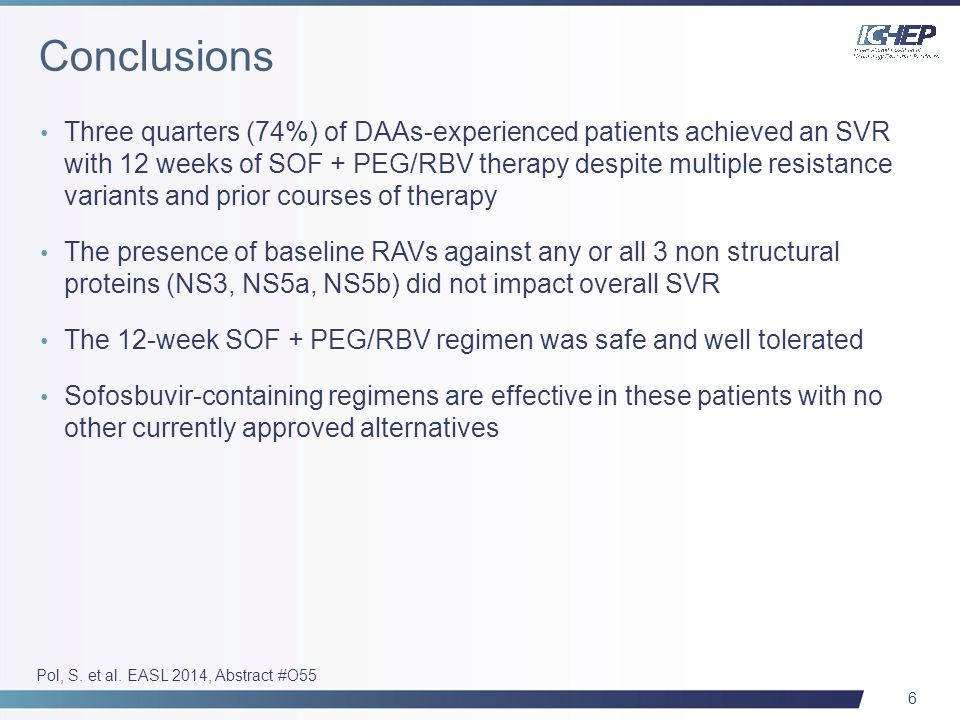 6 Three quarters (74%) of DAAs-experienced patients achieved an SVR with 12 weeks of SOF + PEG/RBV therapy despite multiple resistance variants and prior courses of therapy The presence of baseline RAVs against any or all 3 non structural proteins (NS3, NS5a, NS5b) did not impact overall SVR The 12-week SOF + PEG/RBV regimen was safe and well tolerated Sofosbuvir-containing regimens are effective in these patients with no other currently approved alternatives Pol, S.
