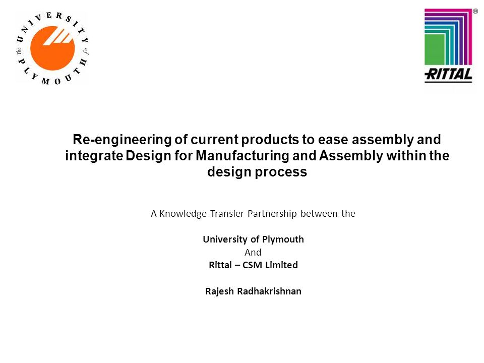 Re-engineering of current products to ease assembly and integrate Design for Manufacturing and Assembly within the design process A Knowledge Transfer Partnership between the University of Plymouth And Rittal – CSM Limited Rajesh Radhakrishnan