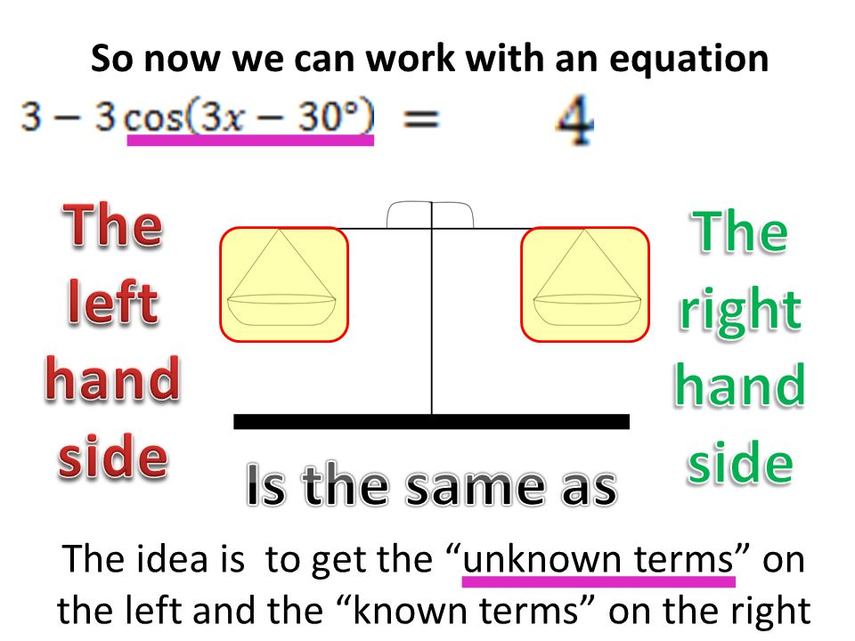 So now we can work with an equation The idea is to get the unknown terms on the left and the known terms on the right