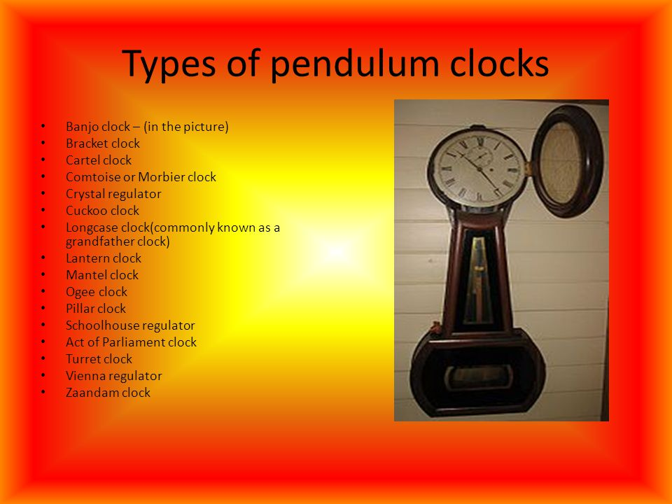Types of pendulum clocks Banjo clock – (in the picture) Bracket clock Cartel clock Comtoise or Morbier clock Crystal regulator Cuckoo clock Longcase c