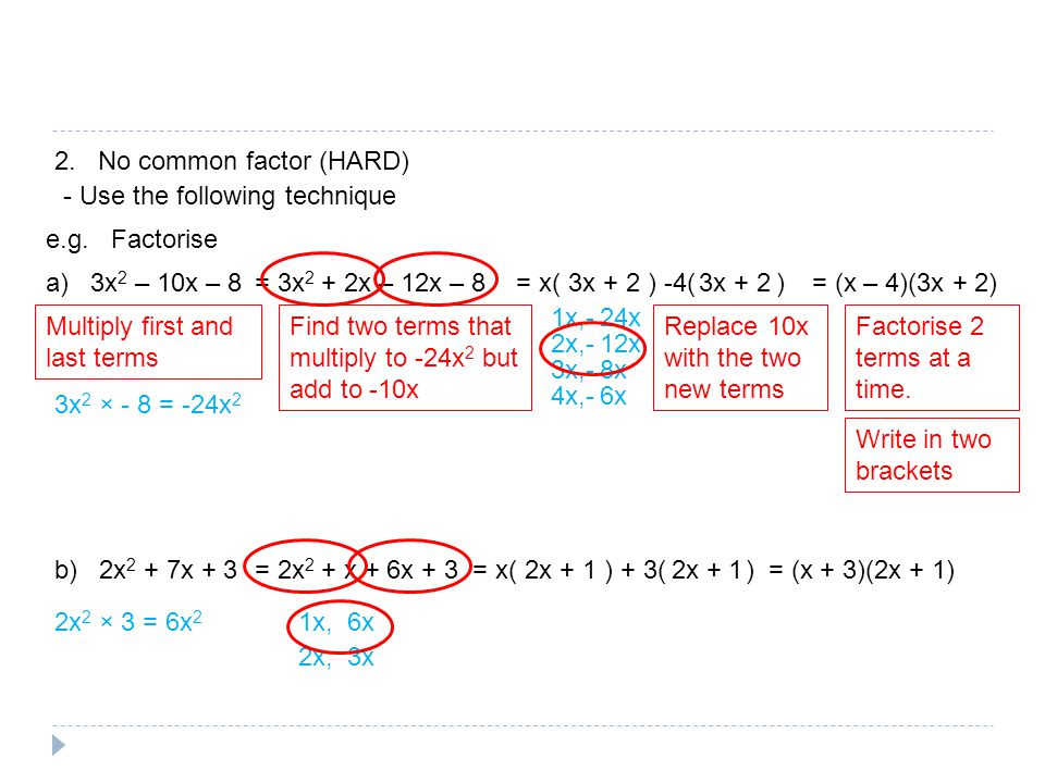 2. No common factor (HARD) - Use the following technique e.g. Factorise a) 3x 2 – 10x – 8 Multiply first and last terms 3x 2 × - 8 = -24x 2 Find two t